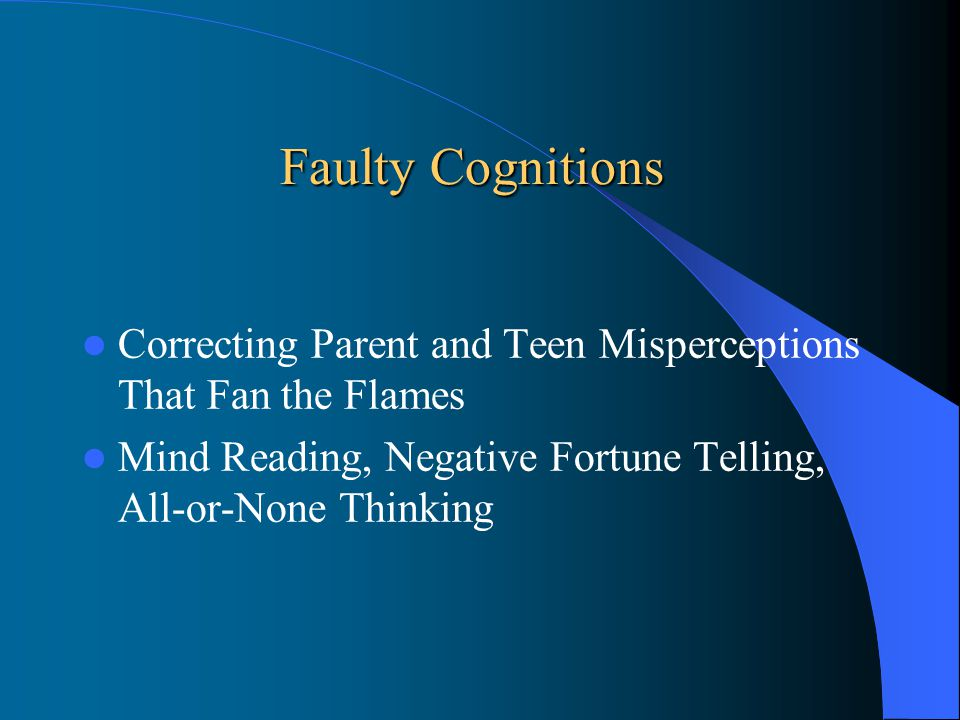 Faulty Cognitions Correcting Parent and Teen Misperceptions That Fan the Flames Mind Reading, Negative Fortune Telling, All-or-None Thinking