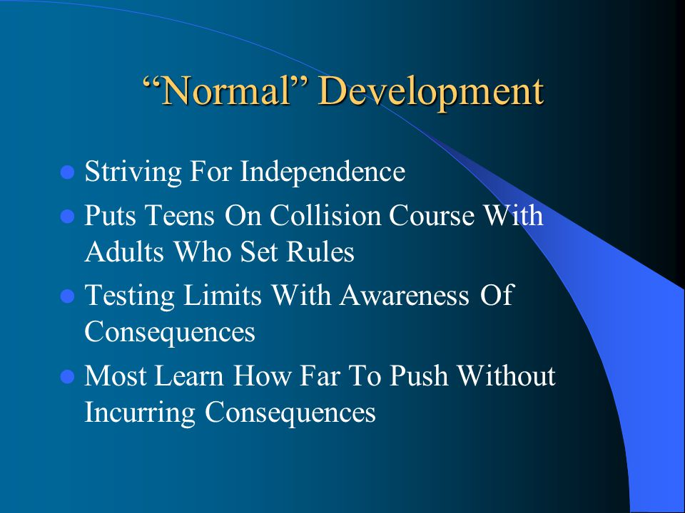 Normal Development Striving For Independence Puts Teens On Collision Course With Adults Who Set Rules Testing Limits With Awareness Of Consequences Most Learn How Far To Push Without Incurring Consequences