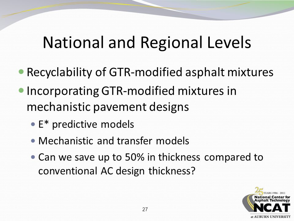 27 National and Regional Levels Recyclability of GTR-modified asphalt mixtures Incorporating GTR-modified mixtures in mechanistic pavement designs E* predictive models Mechanistic and transfer models Can we save up to 50% in thickness compared to conventional AC design thickness?