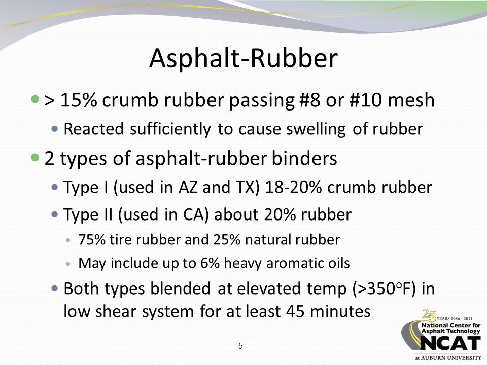 5 Asphalt-Rubber > 15% crumb rubber passing #8 or #10 mesh Reacted sufficiently to cause swelling of rubber 2 types of asphalt-rubber binders Type I (used in AZ and TX) 18-20% crumb rubber Type II (used in CA) about 20% rubber 75% tire rubber and 25% natural rubber May include up to 6% heavy aromatic oils Both types blended at elevated temp (>350 o F) in low shear system for at least 45 minutes