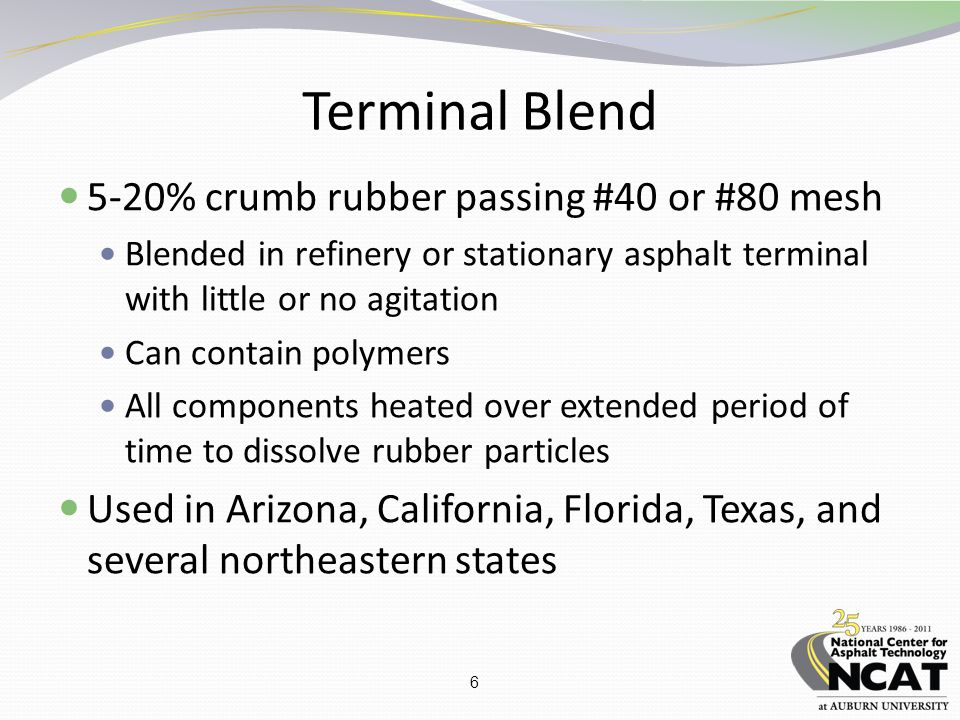 6 Terminal Blend 5-20% crumb rubber passing #40 or #80 mesh Blended in refinery or stationary asphalt terminal with little or no agitation Can contain polymers All components heated over extended period of time to dissolve rubber particles Used in Arizona, California, Florida, Texas, and several northeastern states