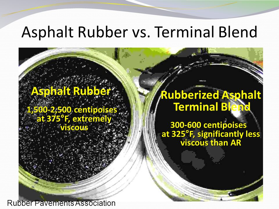 7 Asphalt Rubber vs. Terminal Blend Asphalt Rubber Rubberized Asphalt Terminal Blend 1,500-2,500 centipoises at 375°F, extremely viscous 1,500-2,500 c