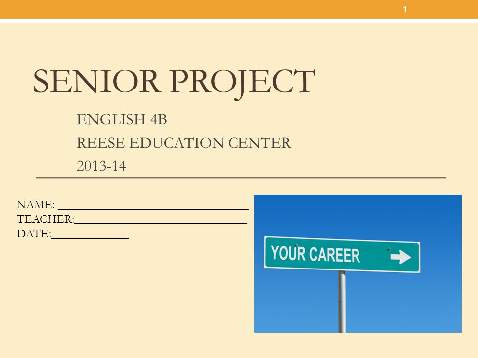 SENIOR PROJECT ENGLISH 4B REESE EDUCATION CENTER 2013-14 1 NAME: ________________________________ TEACHER:_____________________________ DATE:_________