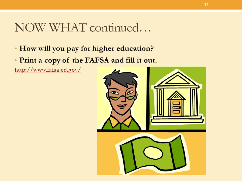 NOW WHAT continued… How will you pay for higher education? Print a copy of the FAFSA and fill it out. http://www.fafsa.ed.gov/ 12
