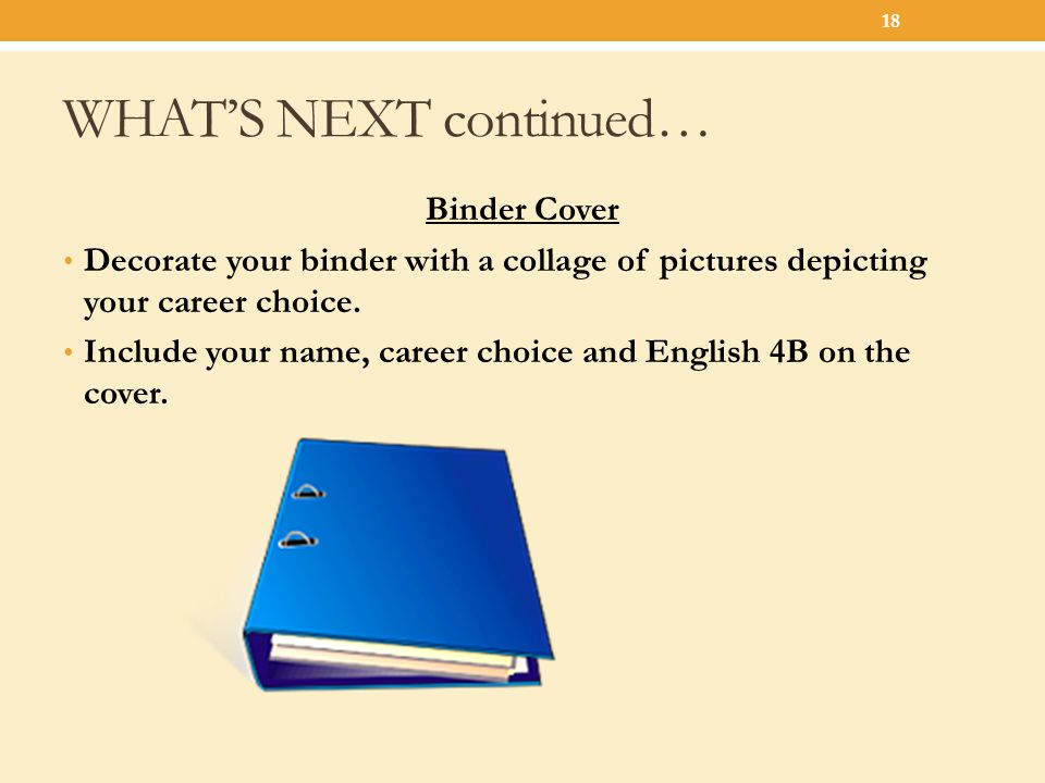 WHAT'S NEXT continued… Binder Cover Decorate your binder with a collage of pictures depicting your career choice. Include your name, career choice and