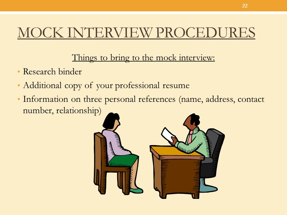 MOCK INTERVIEW PROCEDURES Things to bring to the mock interview: Research binder Additional copy of your professional resume Information on three pers