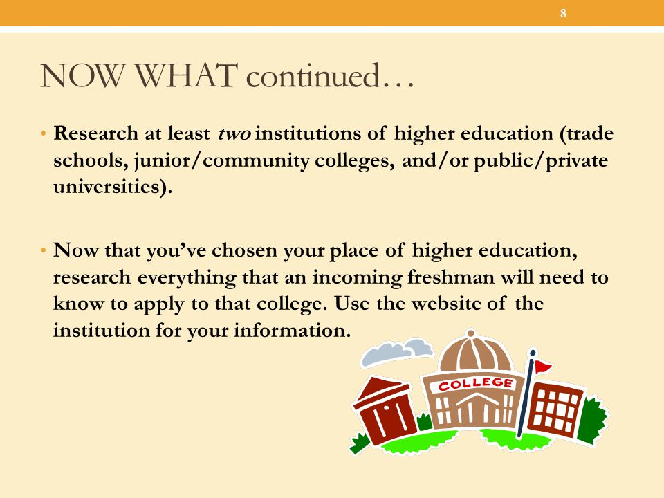 NOW WHAT continued… Research at least two institutions of higher education (trade schools, junior/community colleges, and/or public/private universiti