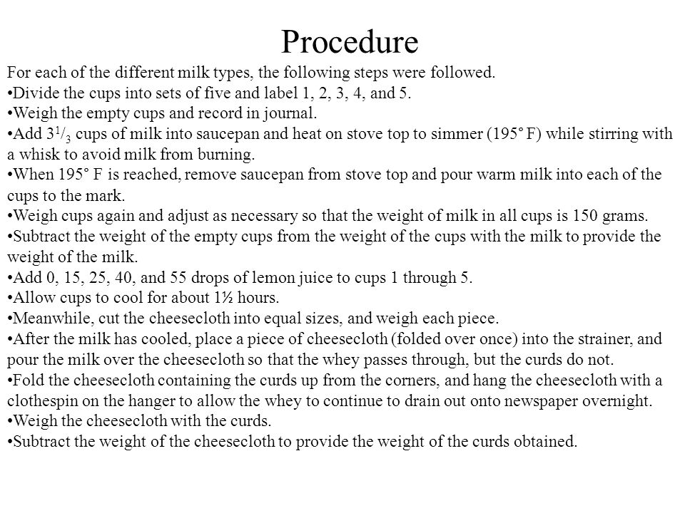 Procedure For each of the different milk types, the following steps were followed. Divide the cups into sets of five and label 1, 2, 3, 4, and 5. Weig