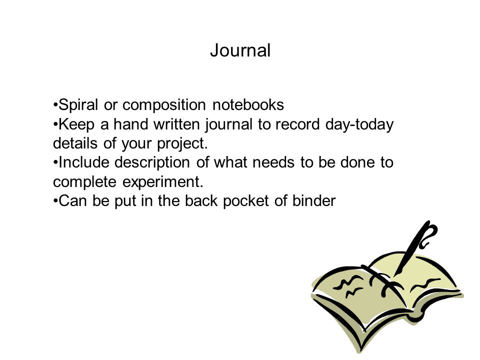 Journal Spiral or composition notebooks Keep a hand written journal to record day-today details of your project. Include description of what needs to