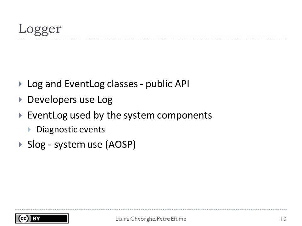 Laura Gheorghe, Petre Eftime Logger 10  Log and EventLog classes - public API  Developers use Log  EventLog used by the system components  Diagnostic events  Slog - system use (AOSP)