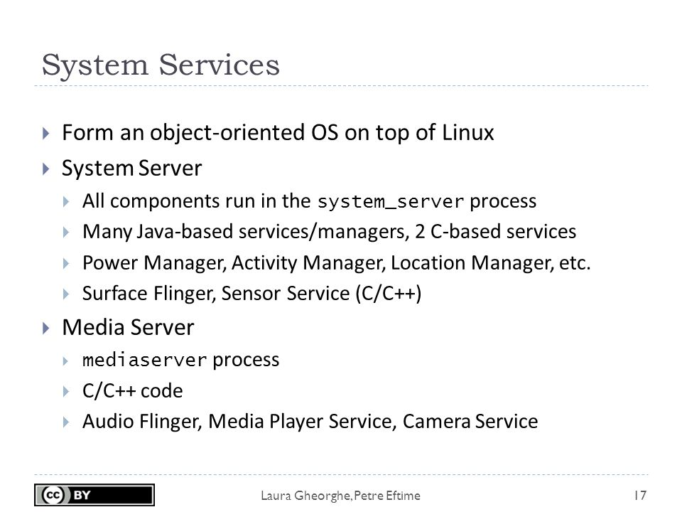 Laura Gheorghe, Petre Eftime System Services 17  Form an object-oriented OS on top of Linux  System Server  All components run in the system_server process  Many Java-based services/managers, 2 C-based services  Power Manager, Activity Manager, Location Manager, etc.