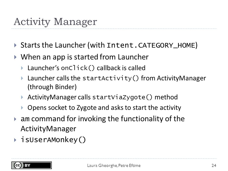 Laura Gheorghe, Petre Eftime Activity Manager 24  Starts the Launcher (with Intent.CATEGORY_HOME )  When an app is started from Launcher  Launcher's onClick() callback is called  Launcher calls the startActivity() from ActivityManager (through Binder)  ActivityManager calls startViaZygote() method  Opens socket to Zygote and asks to start the activity  am command for invoking the functionality of the ActivityManager  isUserAMonkey()