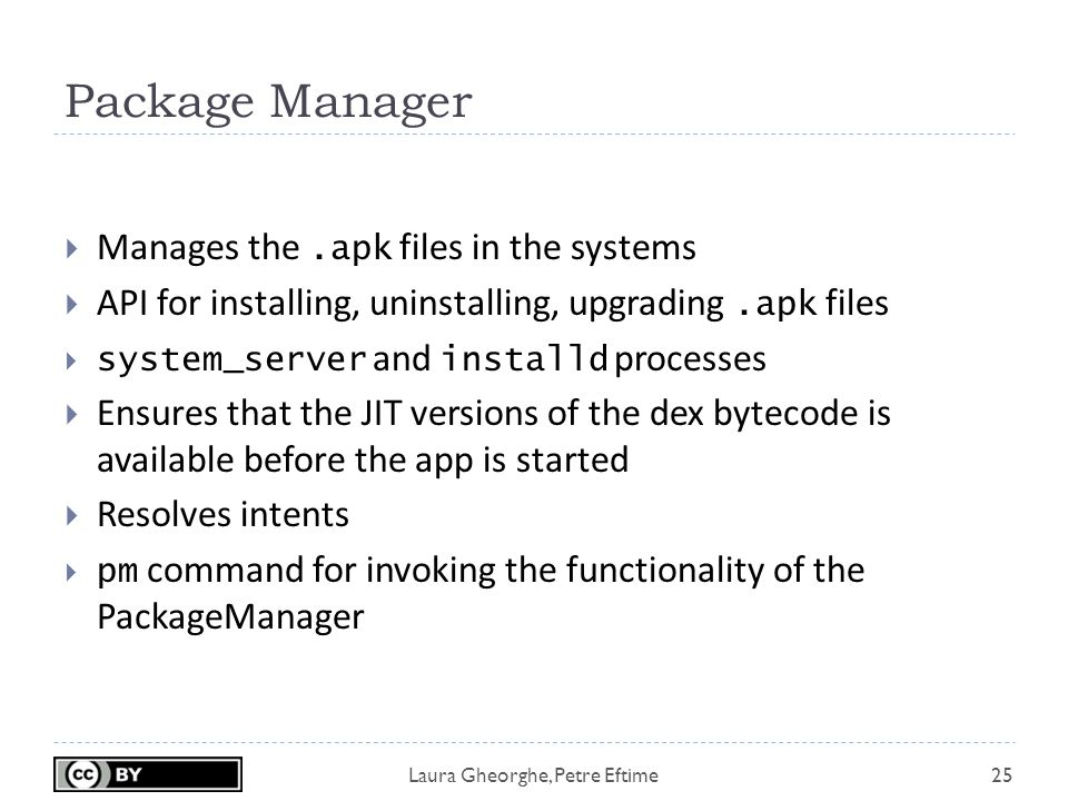 Laura Gheorghe, Petre Eftime Package Manager 25  Manages the.apk files in the systems  API for installing, uninstalling, upgrading.apk files  system_server and installd processes  Ensures that the JIT versions of the dex bytecode is available before the app is started  Resolves intents  pm command for invoking the functionality of the PackageManager