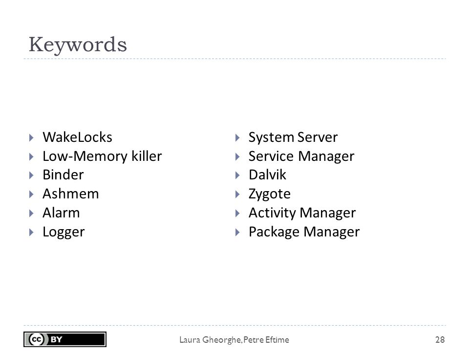 Laura Gheorghe, Petre Eftime Keywords 28  WakeLocks  Low-Memory killer  Binder  Ashmem  Alarm  Logger  System Server  Service Manager  Dalvik  Zygote  Activity Manager  Package Manager