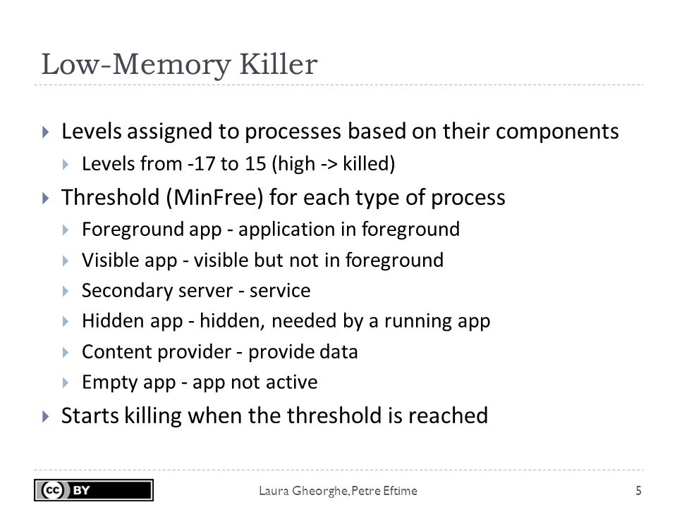 Laura Gheorghe, Petre Eftime Low-Memory Killer 5  Levels assigned to processes based on their components  Levels from -17 to 15 (high -> killed)  Threshold (MinFree) for each type of process  Foreground app - application in foreground  Visible app - visible but not in foreground  Secondary server - service  Hidden app - hidden, needed by a running app  Content provider - provide data  Empty app - app not active  Starts killing when the threshold is reached
