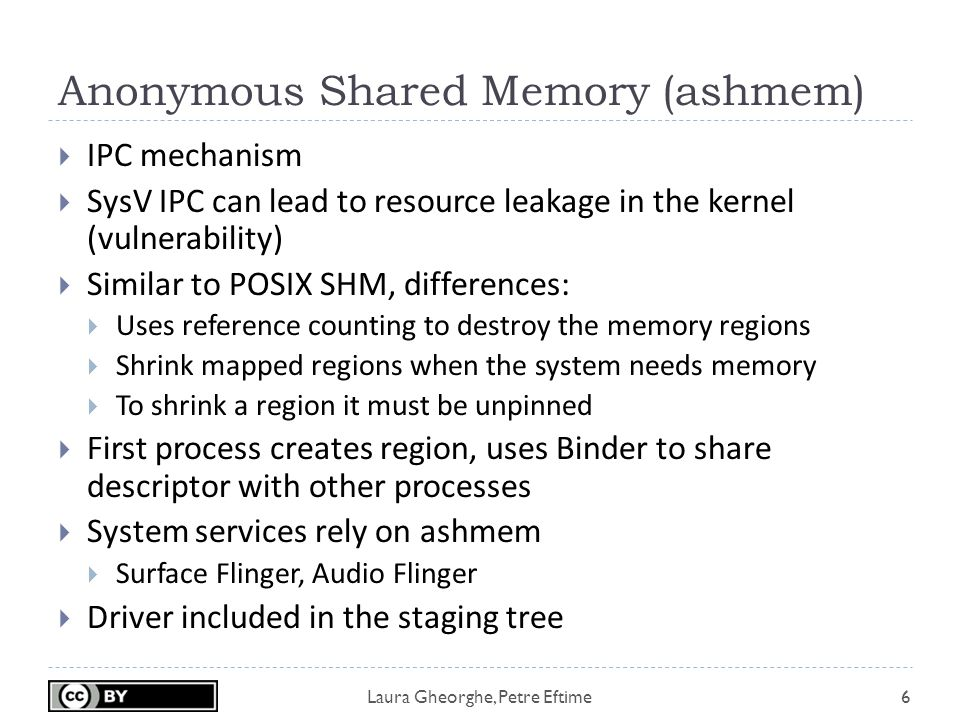 Laura Gheorghe, Petre Eftime Anonymous Shared Memory (ashmem) 6  IPC mechanism  SysV IPC can lead to resource leakage in the kernel (vulnerability)  Similar to POSIX SHM, differences:  Uses reference counting to destroy the memory regions  Shrink mapped regions when the system needs memory  To shrink a region it must be unpinned  First process creates region, uses Binder to share descriptor with other processes  System services rely on ashmem  Surface Flinger, Audio Flinger  Driver included in the staging tree