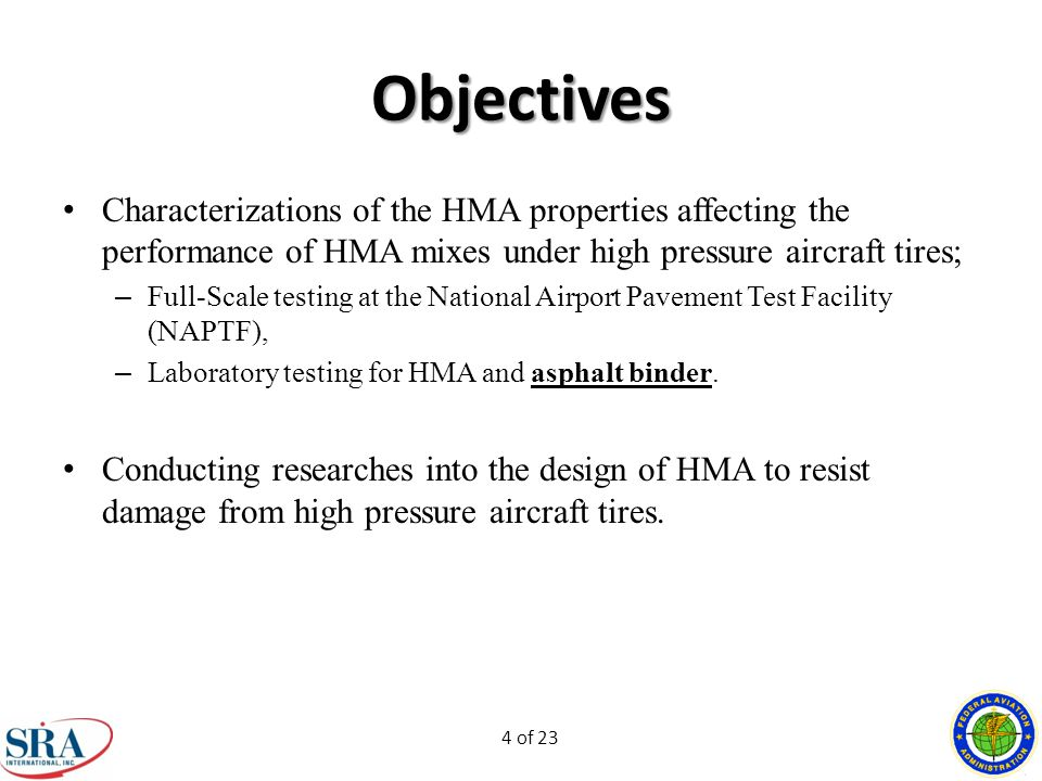 4 of 23 Objectives Characterizations of the HMA properties affecting the performance of HMA mixes under high pressure aircraft tires; – Full-Scale testing at the National Airport Pavement Test Facility (NAPTF), – Laboratory testing for HMA and asphalt binder.