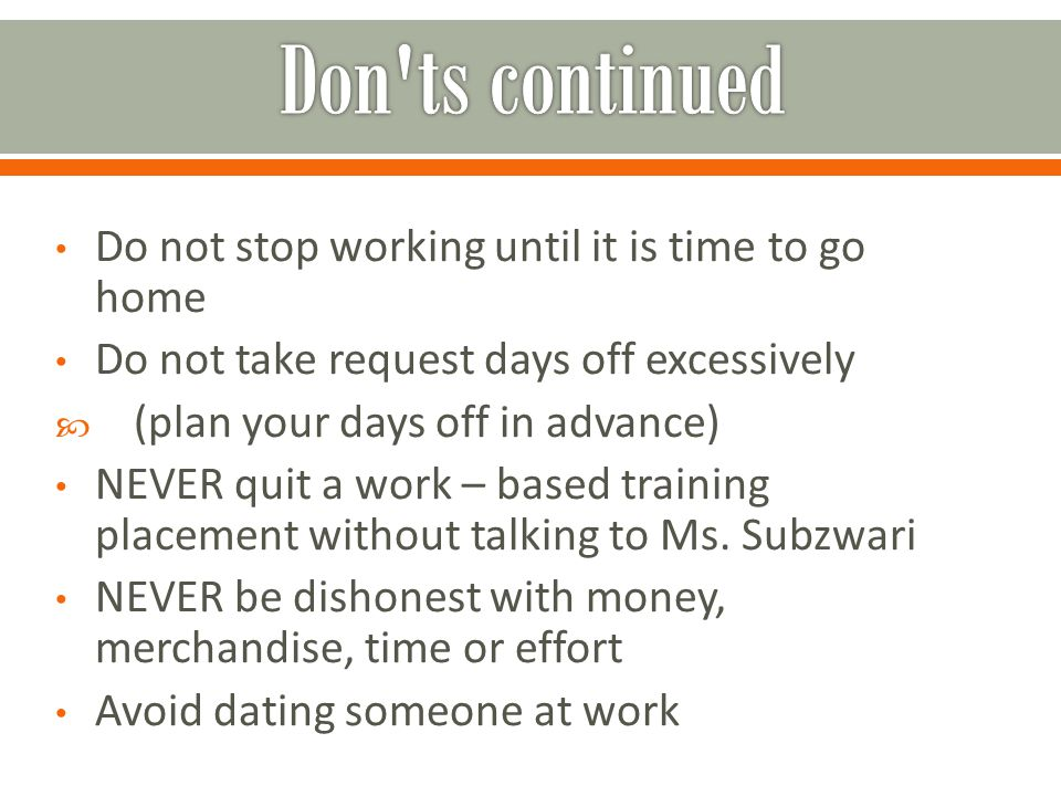 Do not stop working until it is time to go home Do not take request days off excessively  (plan your days off in advance) NEVER quit a work – based t