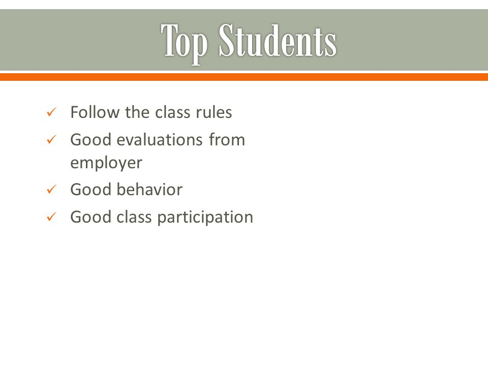 Follow the class rules Good evaluations from employer Good behavior Good class participation