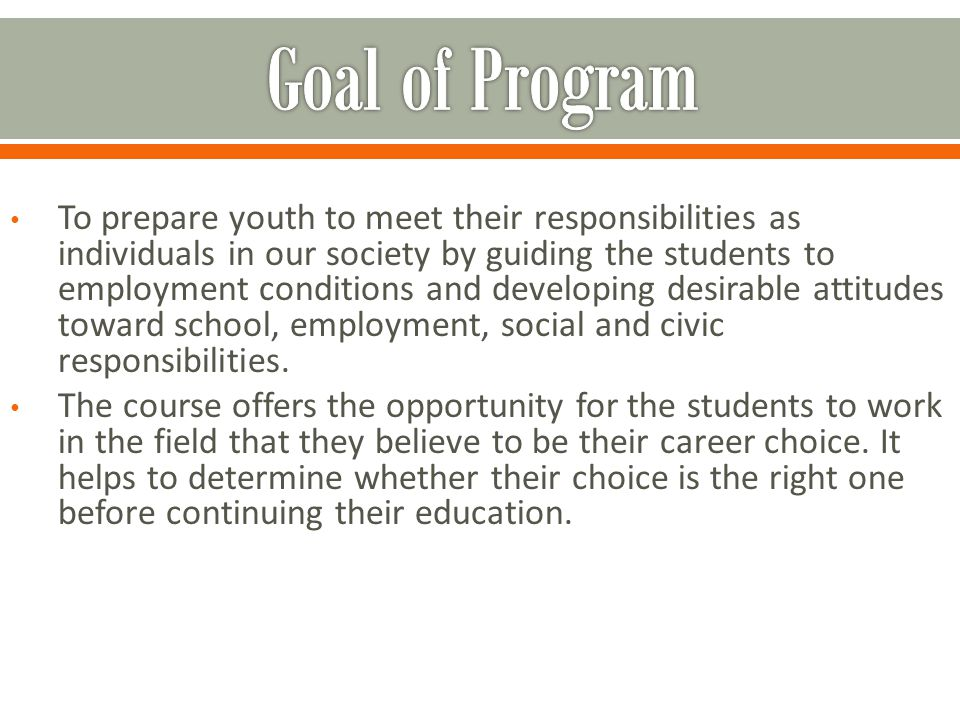 To prepare youth to meet their responsibilities as individuals in our society by guiding the students to employment conditions and developing desirable attitudes toward school, employment, social and civic responsibilities.