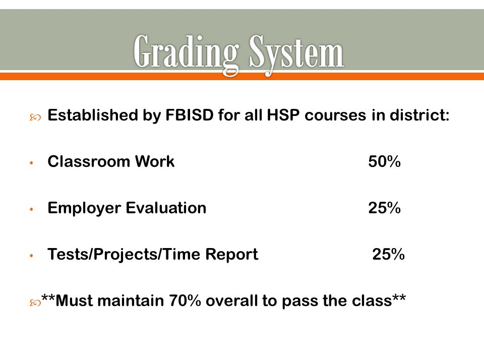  Established by FBISD for all HSP courses in district: Classroom Work50% Employer Evaluation25% Tests/Projects/Time Report 25%  **Must maintain 70% overall to pass the class**