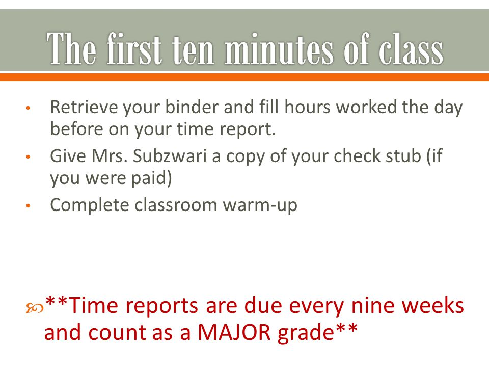 Retrieve your binder and fill hours worked the day before on your time report. Give Mrs. Subzwari a copy of your check stub (if you were paid) Complet