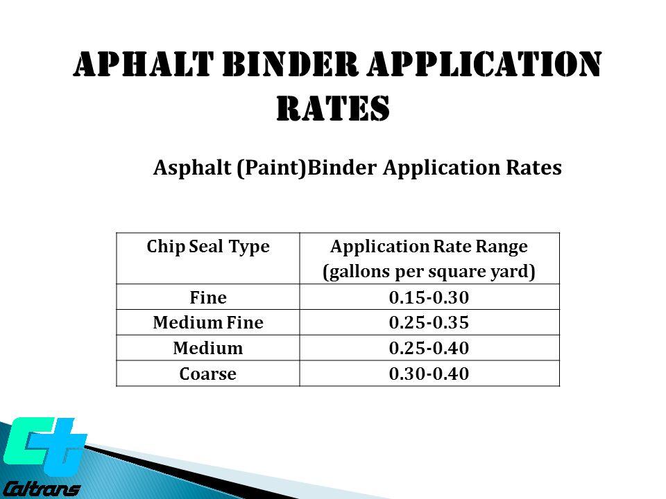 Chip Seal Type Application Rate Range (gallons per square yard) Fine0.15-0.30 Medium Fine0.25-0.35 Medium0.25-0.40 Coarse0.30-0.40 Asphalt (Paint)Bind