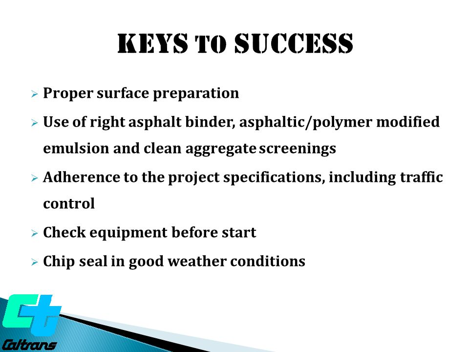  Proper surface preparation  Use of right asphalt binder, asphaltic/polymer modified emulsion and clean aggregate screenings  Adherence to the project specifications, including traffic control  Check equipment before start  Chip seal in good weather conditions