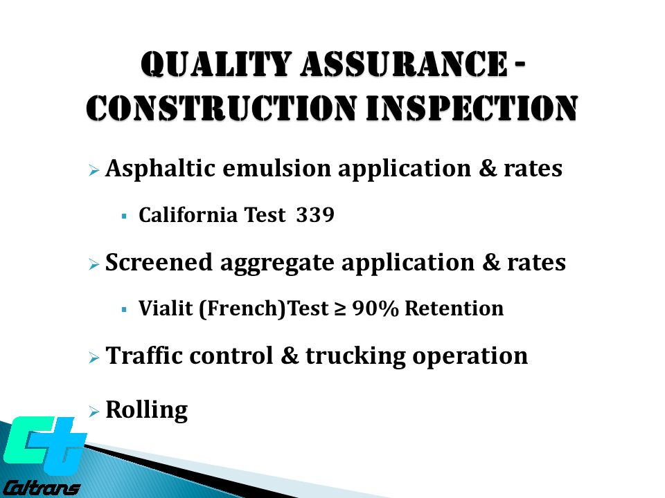 Quality ASSURANCE - construction Inspection  Asphaltic emulsion application & rates  California Test 339  Screened aggregate application & rates  Vialit (French)Test ≥ 90% Retention  Traffic control & trucking operation  Rolling