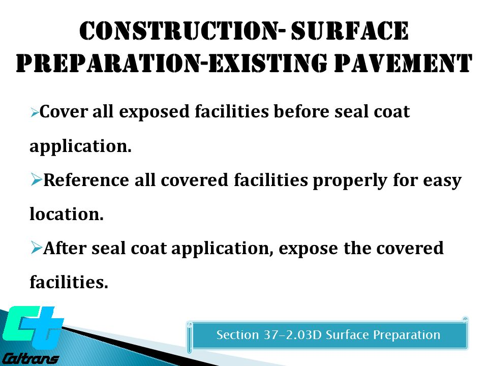 Construction- Surface Preparation-Existing Pavement Section 37-2.03D Surface Preparation  Cover all exposed facilities before seal coat application.