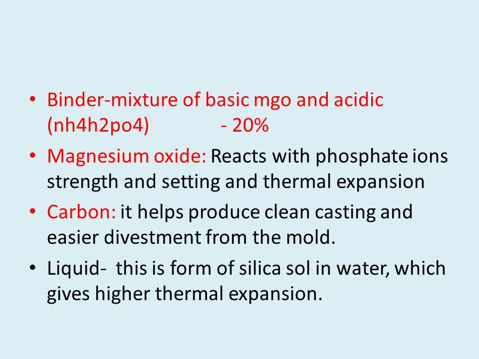 Binder-mixture of basic mgo and acidic (nh4h2po4) - 20% Magnesium oxide: Reacts with phosphate ions strength and setting and thermal expansion Carbon: it helps produce clean casting and easier divestment from the mold.