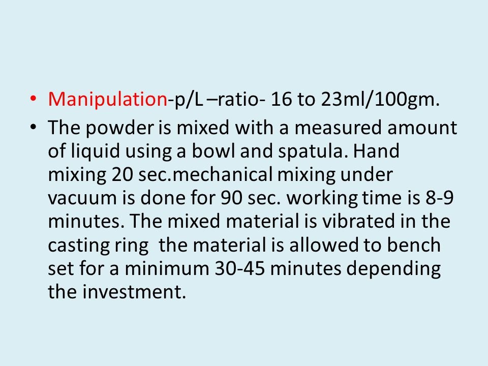 Manipulation-p/L –ratio- 16 to 23ml/100gm. The powder is mixed with a measured amount of liquid using a bowl and spatula. Hand mixing 20 sec.mechanica