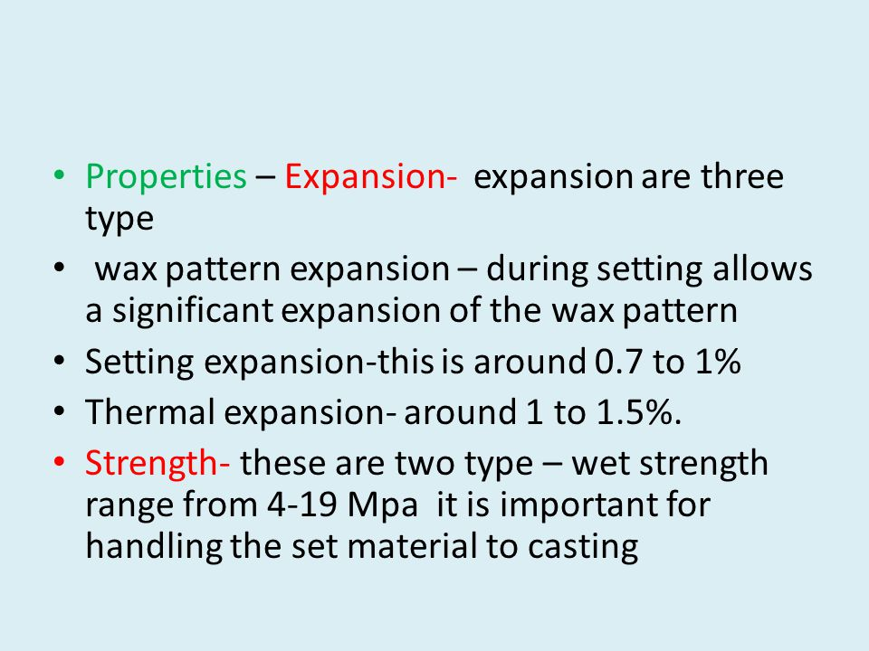 Properties – Expansion- expansion are three type wax pattern expansion – during setting allows a significant expansion of the wax pattern Setting expansion-this is around 0.7 to 1% Thermal expansion- around 1 to 1.5%.