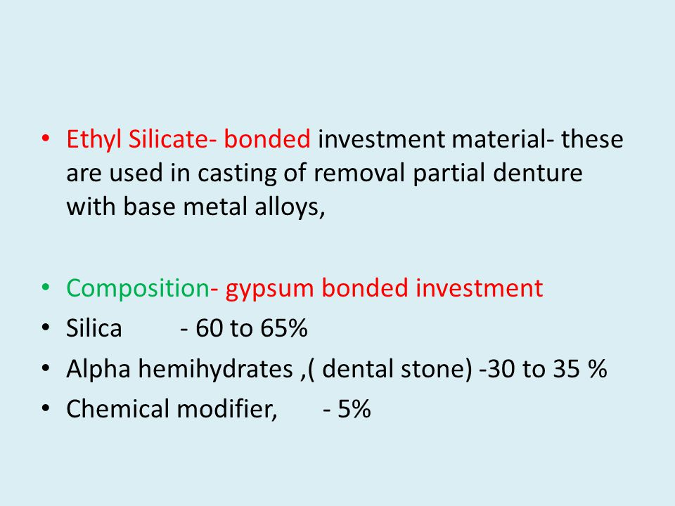 Ethyl Silicate- bonded investment material- these are used in casting of removal partial denture with base metal alloys, Composition- gypsum bonded investment Silica - 60 to 65% Alpha hemihydrates,( dental stone) -30 to 35 % Chemical modifier, - 5%