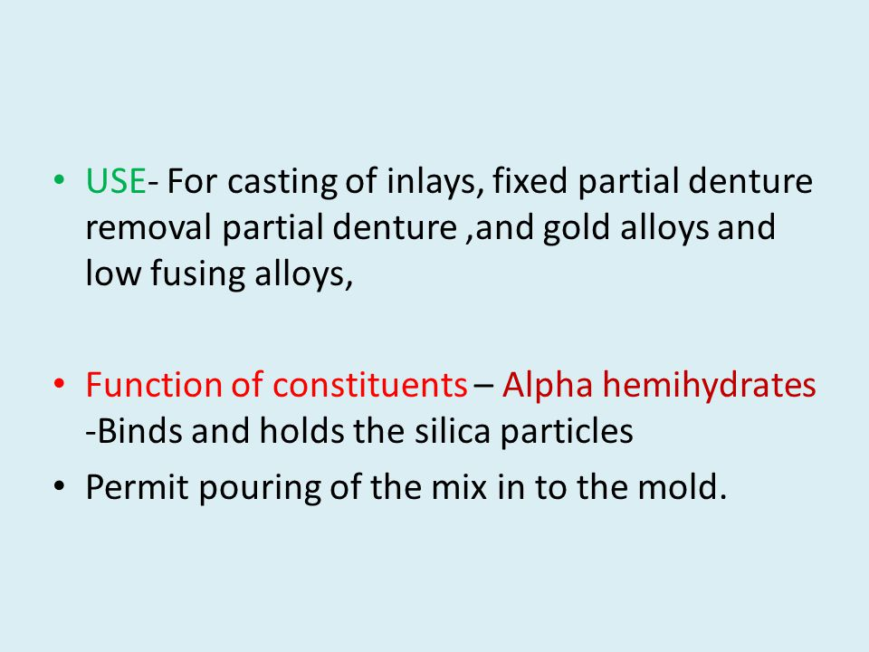 USE- For casting of inlays, fixed partial denture removal partial denture,and gold alloys and low fusing alloys, Function of constituents – Alpha hemihydrates -Binds and holds the silica particles Permit pouring of the mix in to the mold.