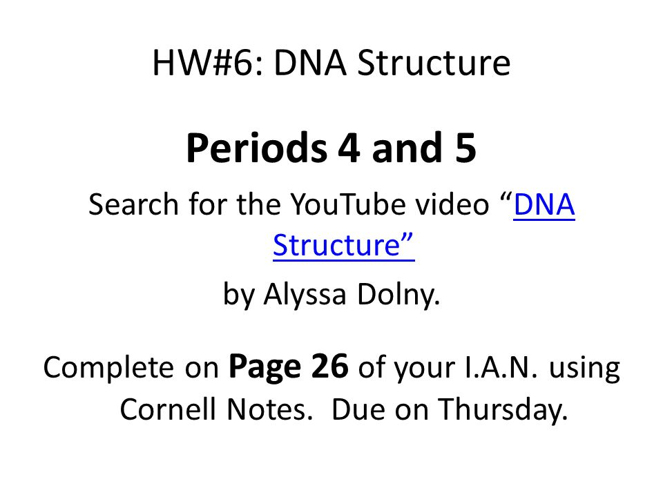 "HW#6: DNA Structure Periods 4 and 5 Search for the YouTube video ""DNA Structure""DNA Structure"" by Alyssa Dolny. Complete on Page 26 of your I.A.N. usi"