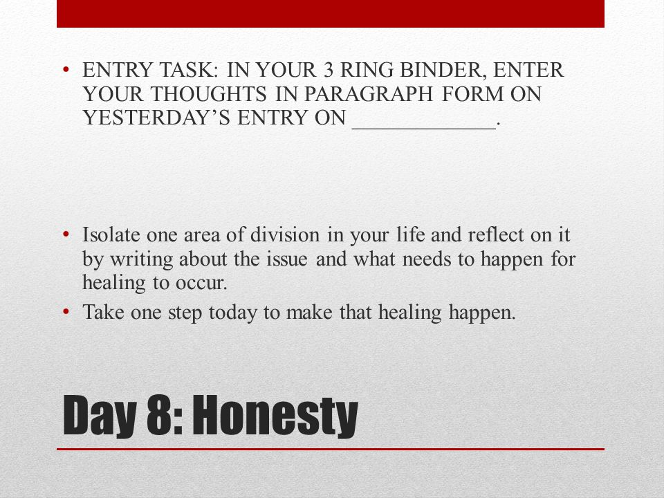 Day 8: Honesty ENTRY TASK: IN YOUR 3 RING BINDER, ENTER YOUR THOUGHTS IN PARAGRAPH FORM ON YESTERDAY'S ENTRY ON _____________. Isolate one area of div