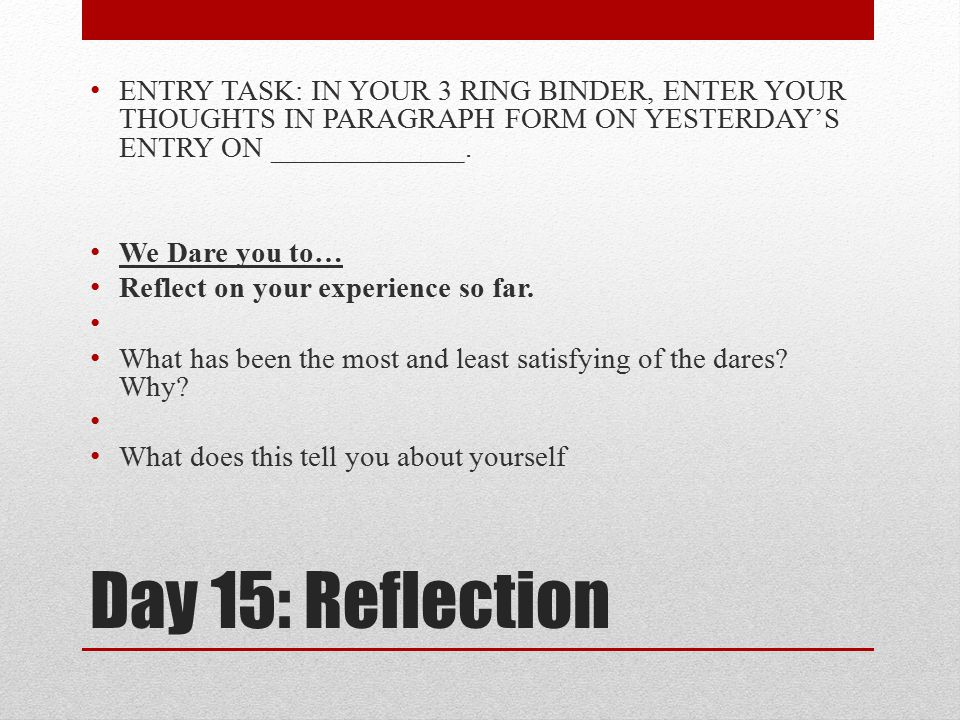 Day 15: Reflection ENTRY TASK: IN YOUR 3 RING BINDER, ENTER YOUR THOUGHTS IN PARAGRAPH FORM ON YESTERDAY'S ENTRY ON _____________. We Dare you to… Ref