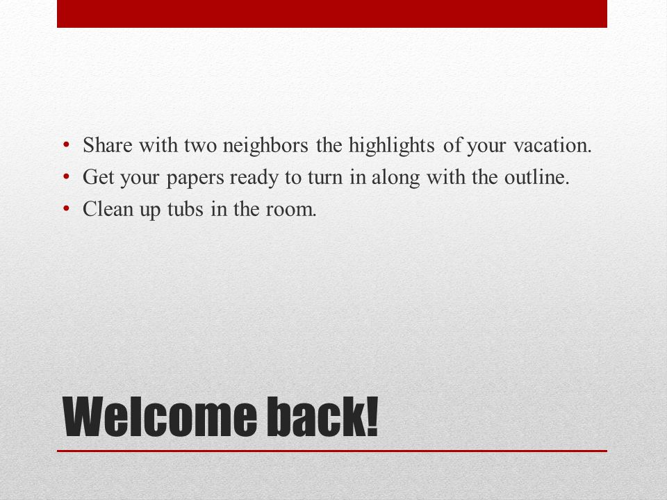 Welcome back! Share with two neighbors the highlights of your vacation. Get your papers ready to turn in along with the outline. Clean up tubs in the