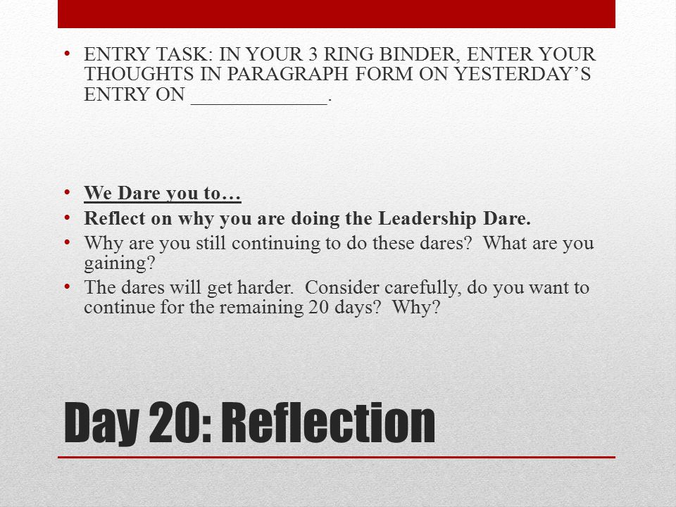 Day 20: Reflection ENTRY TASK: IN YOUR 3 RING BINDER, ENTER YOUR THOUGHTS IN PARAGRAPH FORM ON YESTERDAY'S ENTRY ON _____________. We Dare you to… Ref