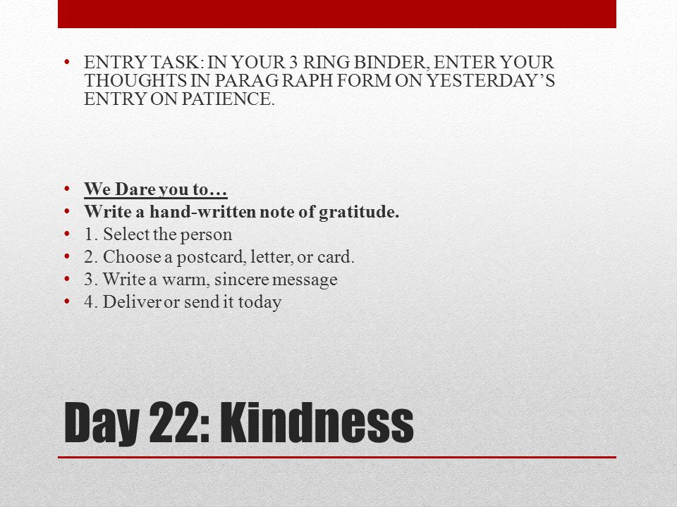 Day 22: Kindness ENTRY TASK: IN YOUR 3 RING BINDER, ENTER YOUR THOUGHTS IN PARAG RAPH FORM ON YESTERDAY'S ENTRY ON PATIENCE.