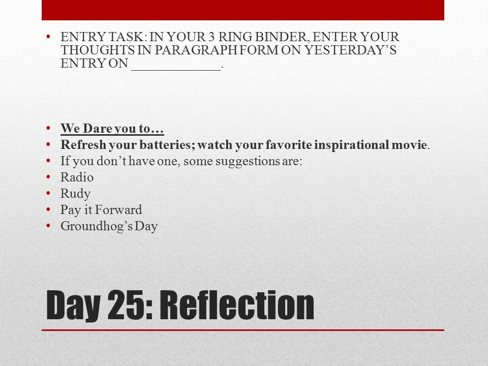 Day 25: Reflection ENTRY TASK: IN YOUR 3 RING BINDER, ENTER YOUR THOUGHTS IN PARAGRAPH FORM ON YESTERDAY'S ENTRY ON _____________. We Dare you to… Ref
