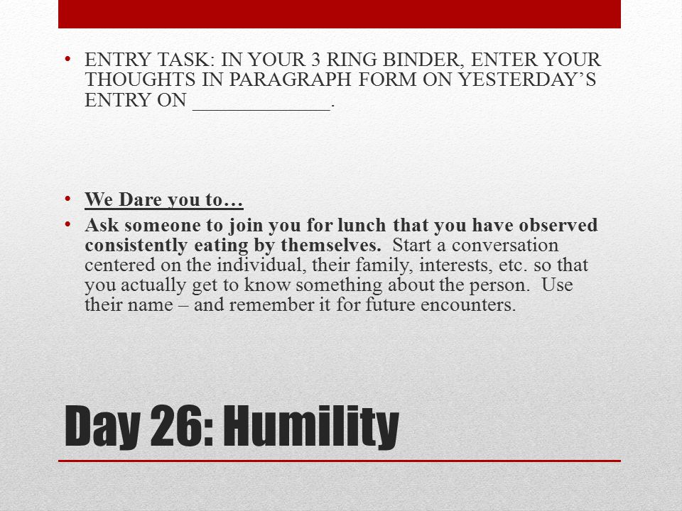 Day 26: Humility ENTRY TASK: IN YOUR 3 RING BINDER, ENTER YOUR THOUGHTS IN PARAGRAPH FORM ON YESTERDAY'S ENTRY ON _____________. We Dare you to… Ask s