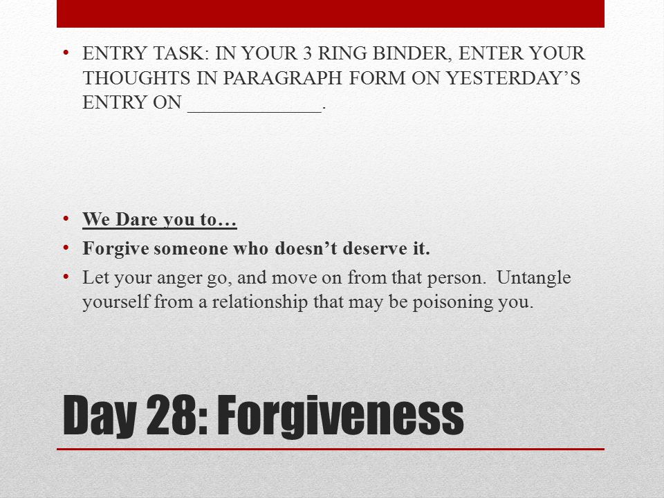 Day 28: Forgiveness ENTRY TASK: IN YOUR 3 RING BINDER, ENTER YOUR THOUGHTS IN PARAGRAPH FORM ON YESTERDAY'S ENTRY ON _____________. We Dare you to… Fo