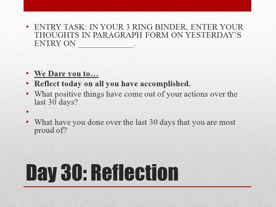 Day 30: Reflection ENTRY TASK: IN YOUR 3 RING BINDER, ENTER YOUR THOUGHTS IN PARAGRAPH FORM ON YESTERDAY'S ENTRY ON _____________. We Dare you to… Ref