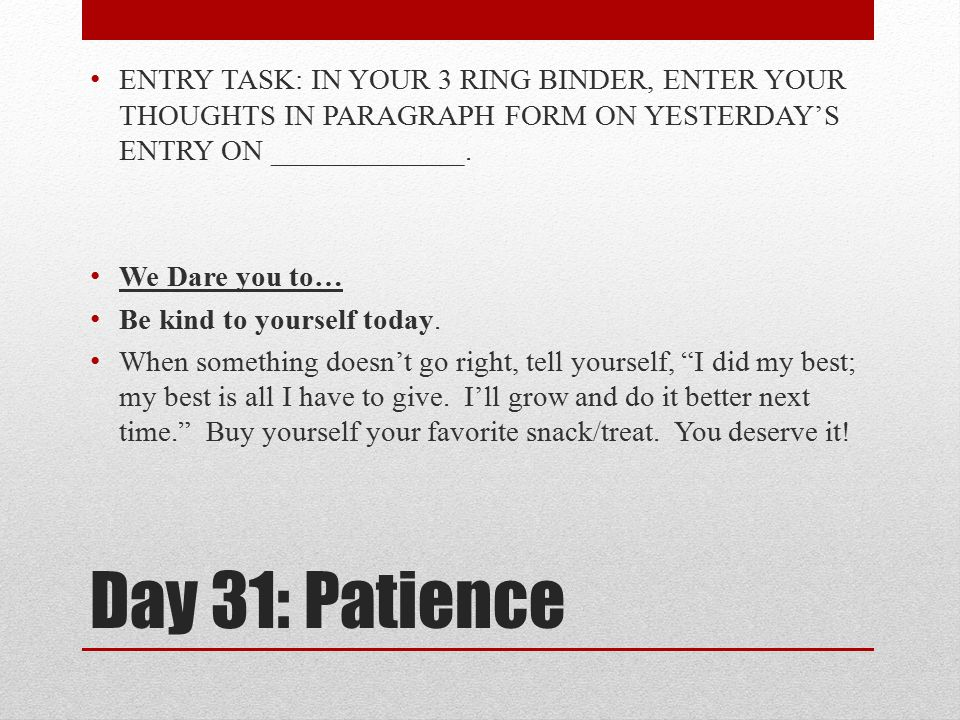 Day 31: Patience ENTRY TASK: IN YOUR 3 RING BINDER, ENTER YOUR THOUGHTS IN PARAGRAPH FORM ON YESTERDAY'S ENTRY ON _____________. We Dare you to… Be ki