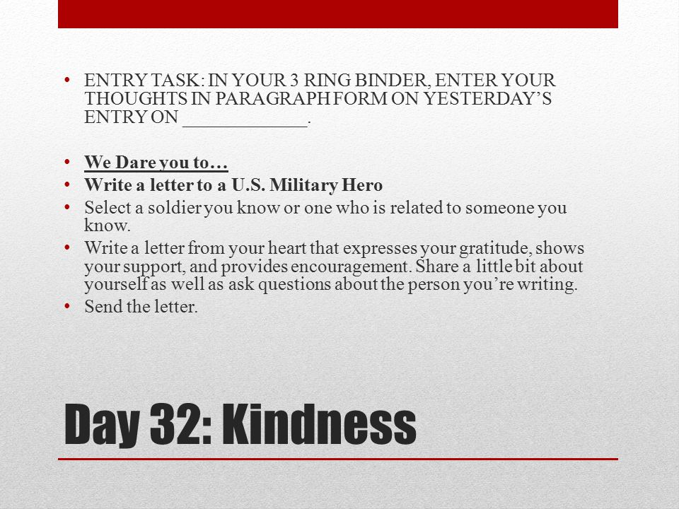 Day 32: Kindness ENTRY TASK: IN YOUR 3 RING BINDER, ENTER YOUR THOUGHTS IN PARAGRAPH FORM ON YESTERDAY'S ENTRY ON _____________. We Dare you to… Write
