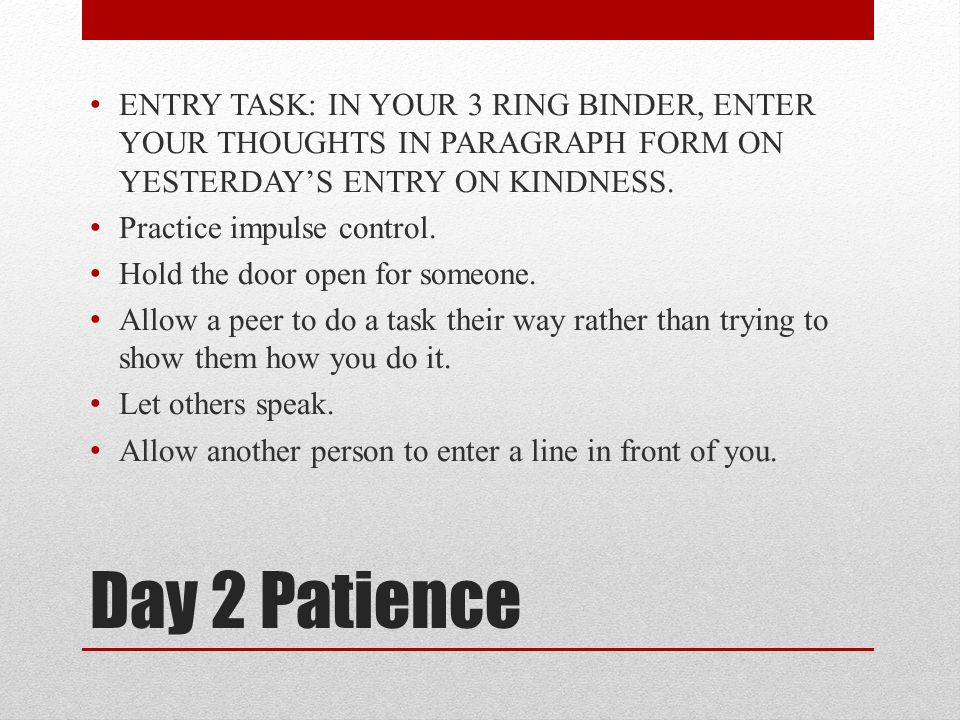 Day 2 Patience ENTRY TASK: IN YOUR 3 RING BINDER, ENTER YOUR THOUGHTS IN PARAGRAPH FORM ON YESTERDAY'S ENTRY ON KINDNESS. Practice impulse control. Ho
