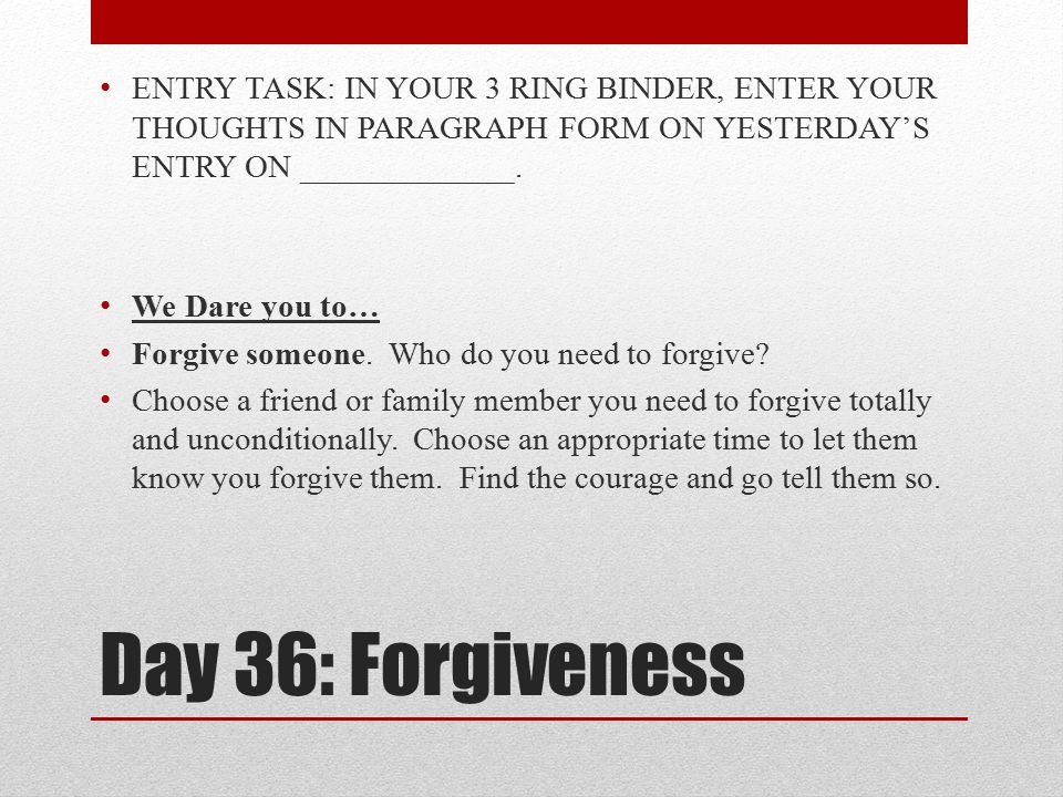 Day 36: Forgiveness ENTRY TASK: IN YOUR 3 RING BINDER, ENTER YOUR THOUGHTS IN PARAGRAPH FORM ON YESTERDAY'S ENTRY ON _____________. We Dare you to… Fo