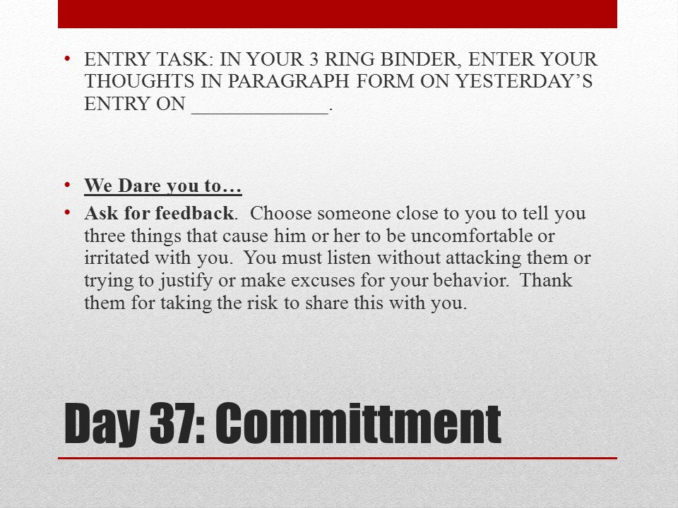Day 37: Committment ENTRY TASK: IN YOUR 3 RING BINDER, ENTER YOUR THOUGHTS IN PARAGRAPH FORM ON YESTERDAY'S ENTRY ON _____________. We Dare you to… As